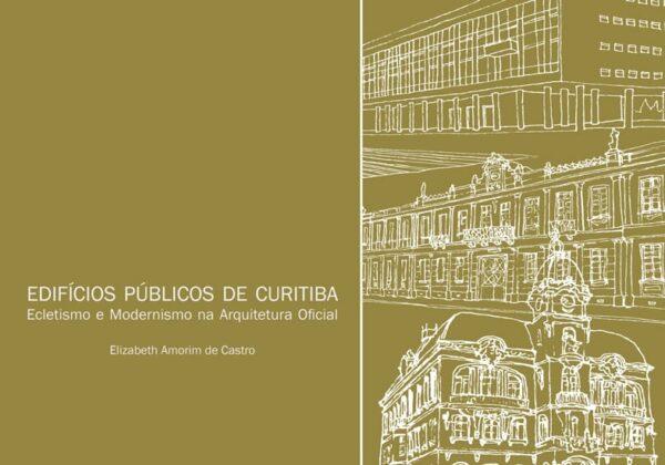 Edifícios Públicos de Curitiba - Ecletismo e modernismo na arquitetura oficial - Elizabeth Amorim de Castro - Capa Livro